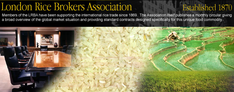 London Rice Brokers Association - Members of the LRBA have been supporting the international rice trade since 1869. The London Rice Brokers Association itself publishes a monthly circular giving a broad overview of the global market situation and providing standard contracts designed specifically for this unique food commodity